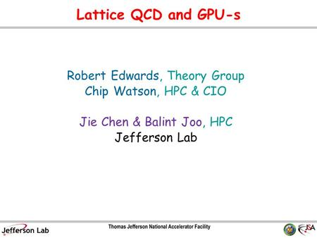 Lattice QCD and GPU-s Robert Edwards, Theory Group Chip Watson, HPC & CIO Jie Chen & Balint Joo, HPC Jefferson Lab TexPoint fonts used in EMF. Read the.