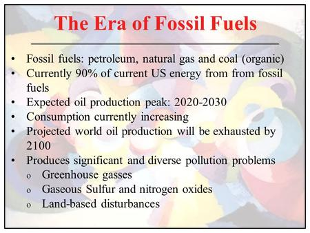 The Era of Fossil Fuels Fossil fuels: petroleum, natural gas and coal (organic) Currently 90% of current US energy from from fossil fuels Expected oil.