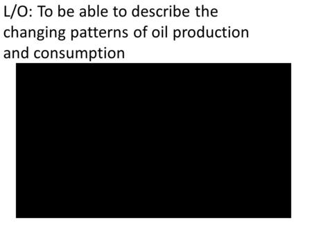 L/O: To be able to describe the changing patterns of oil production and consumption.