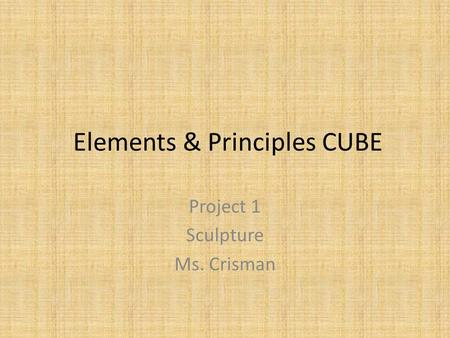 Elements & Principles CUBE Project 1 Sculpture Ms. Crisman.