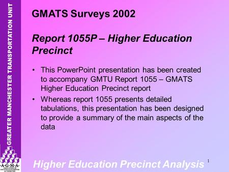 Higher Education Precinct Analysis 1 This PowerPoint presentation has been created to accompany GMTU Report 1055 – GMATS Higher Education Precinct report.