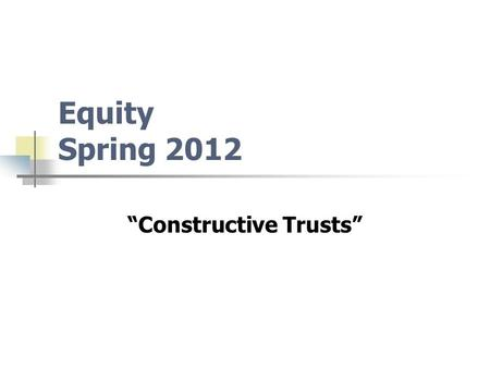 "Equity Spring 2012 ""Constructive Trusts"". In A Single Sentence Constructive Trust: Equity Creates A Fictional Trust Based Upon Wrongdoing Or Breach Of."