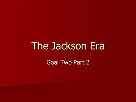 The Jackson Era Goal Two Part 2. Topics to Consider Election of 1824- candidates/party/issue/outcome/significance Election of 1824- candidates/party/issue/outcome/significance.