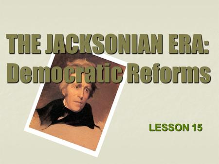 THE JACKSONIAN ERA: Democratic Reforms LESSON 15.