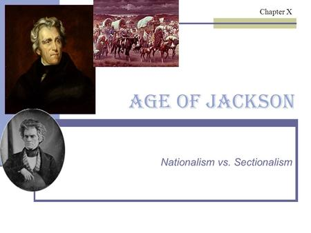 Age of Jackson Nationalism vs. Sectionalism Chapter X.