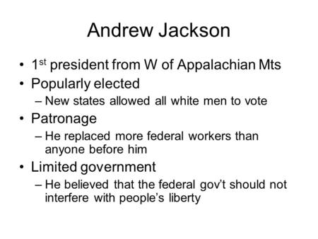 Andrew Jackson 1 st president from W of Appalachian Mts Popularly elected –New states allowed all white men to vote Patronage –He replaced more federal.