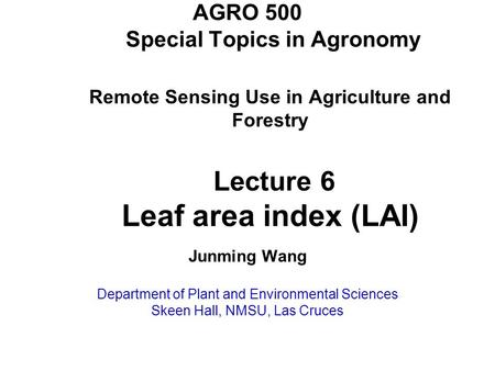 AGRO 500 Special Topics in Agronomy Remote Sensing Use in Agriculture and Forestry Lecture 6 Leaf area index (LAI) Junming Wang Department of Plant and.