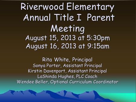 Riverwood Elementary Annual Title I Parent Meeting August 15, 2013 at 5:30pm August 16, 2013 at 9:15am Rita White, Principal Sonya Porter, Assistant Principal.