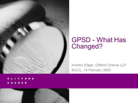 GPSD - What Has Changed? Andrew Edgar, Clifford Chance LLP BICCL, 14 February 2005.