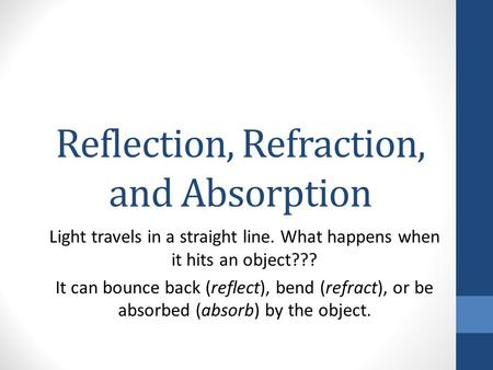 Reflection, Refraction, and Absorption Light travels in a straight line. What happens when it hits an object??? It can bounce back (reflect), bend (refract),