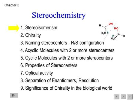 1. Stereoisomerism 2. Chirality 3. Naming stereocenters - R/S configuration 4. Acyclic Molecules with 2 or more stereocenters 5. Cyclic Molecules with.
