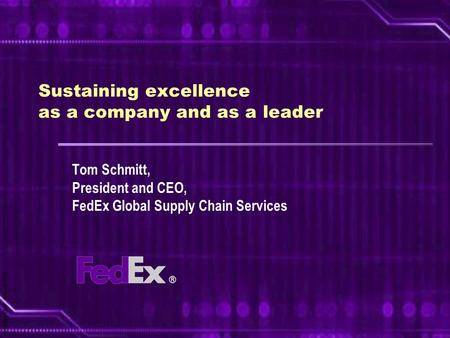 © FedEx Corp. October 2005 Sustaining excellence as a company and as a leader Tom Schmitt, President and CEO, FedEx Global Supply Chain Services.