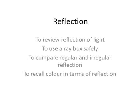 Reflection To review reflection of light To use a ray box safely To compare regular and irregular reflection To recall colour in terms of reflection.