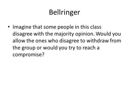 Bellringer Imagine that some people in this class disagree with the majority opinion. Would you allow the ones who disagree to withdraw from the group.
