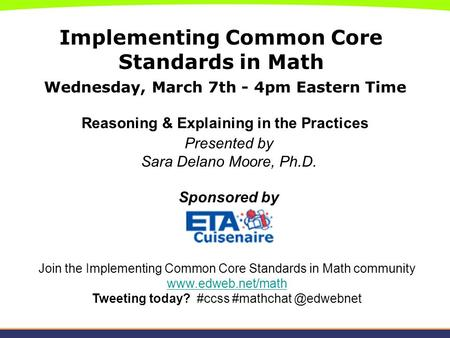 Implementing Common Core Standards in Math Wednesday, March 7th - 4pm Eastern Time Reasoning & Explaining in the Practices Presented by Sara Delano Moore,