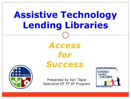 Assistive Technology Lending Libraries Presented by Kari Tapie Specialist OT PT AT Program Access for Success.
