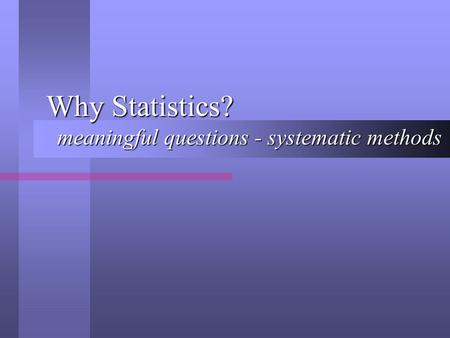 Why Statistics? meaningful questions - systematic methods.