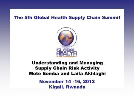 CLICK TO ADD TITLE [DATE][SPEAKERS NAMES] The 5th Global Health Supply Chain Summit November 14 -16, 2012 Kigali, Rwanda Understanding and Managing Supply.