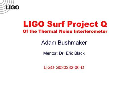 LIGO Surf Project Q Of the Thermal Noise Interferometer Adam Bushmaker Mentor: Dr. Eric Black LIGO-G030232-00-D.