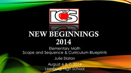 NEW BEGINNINGS 2014 Elementary Math Scope and Sequence & Curriculum Blueprints Julie Staton August 6 & 7, 2014 Leesburg High School.
