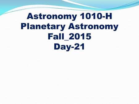 Astronomy 1010-H Planetary Astronomy Fall_2015 Day-21.