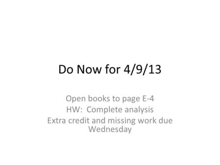 Do Now for 4/9/13 Open books to page E-4 HW: Complete analysis Extra credit and missing work due Wednesday.