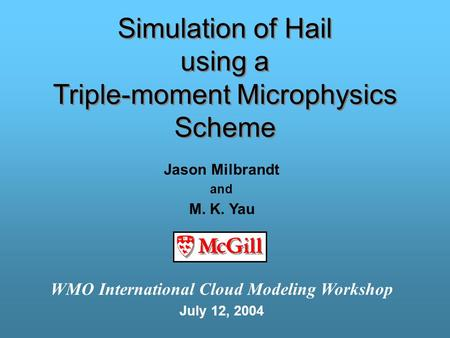 Simulation of Hail using a Triple-moment Microphysics Scheme Jason Milbrandt and M. K. Yau WMO International Cloud Modeling Workshop July 12, 2004.