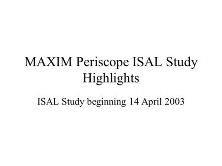 MAXIM Periscope ISAL Study Highlights ISAL Study beginning 14 April 2003.