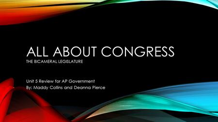ALL ABOUT CONGRESS THE BICAMERAL LEGISLATURE Unit 5 Review for AP Government By: Maddy Collins and Deanna Pierce.