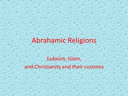 Abrahamic Religions Judaism, Islam, and Christianity and their customs.
