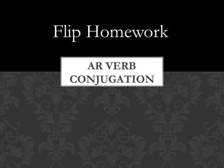 "Flip Homework. In English: To say ""To be"" for each pronoun, we have to conjugate the verb to look like this: I You He She We They You all AR VERB CONJUGATION."