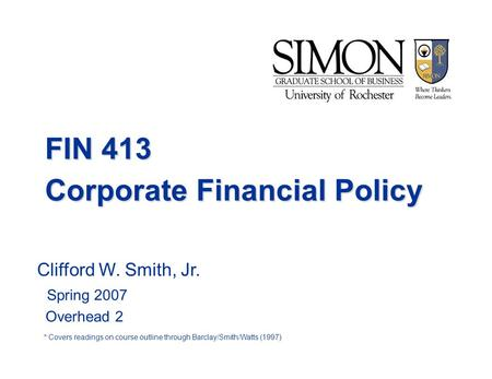FIN 413 Corporate Financial Policy Clifford W. Smith, Jr. Spring 2007 Overhead 2 * Covers readings on course outline through Barclay/Smith/Watts (1997)