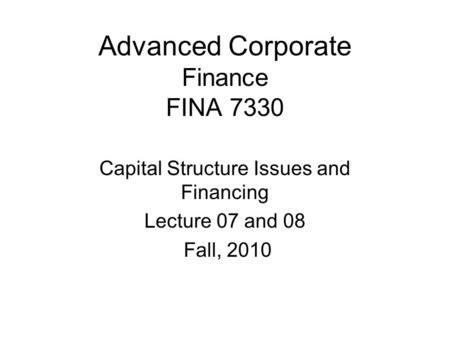 Advanced Corporate Finance FINA 7330 Capital Structure Issues and Financing Lecture 07 and 08 Fall, 2010.