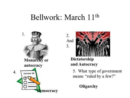 "Bellwork: March 11 th 1. 2. And 3. 4. 5. What type of government means ""ruled by a few?"" Monarchy or autocracy Dictatorship and Autocracy Democracy Oligarchy."