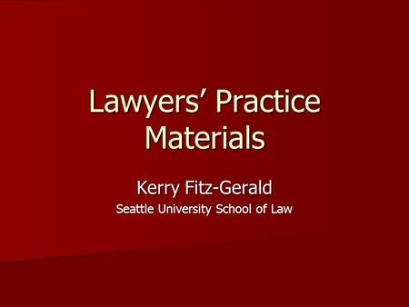 Lawyers' Practice Materials Kerry Fitz-Gerald Seattle University School of Law.