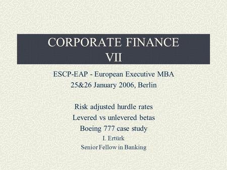 CORPORATE FINANCE VII ESCP-EAP - European Executive MBA 25&26 January 2006, Berlin Risk adjusted hurdle rates Levered vs unlevered betas Boeing 777 case.