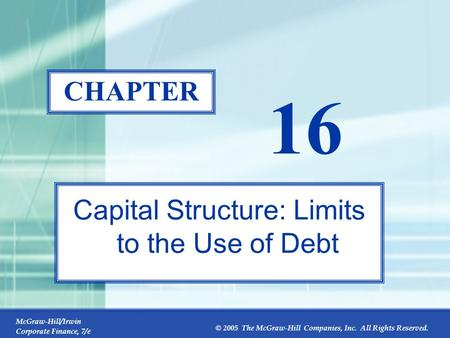 McGraw-Hill/Irwin Corporate Finance, 7/e © 2005 The McGraw-Hill Companies, Inc. All Rights Reserved. 16-0 CHAPTER 16 Capital Structure: Limits to the Use.