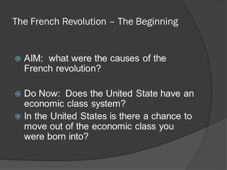 The French Revolution – The Beginning  AIM: what were the causes of the French revolution?  Do Now: Does the United State have an economic class system?