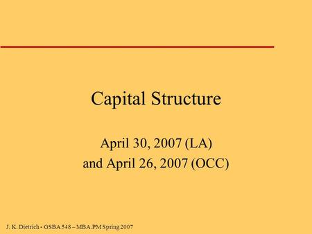 J. K. Dietrich - GSBA 548 – MBA.PM Spring 2007 Capital Structure April 30, 2007 (LA) and April 26, 2007 (OCC)
