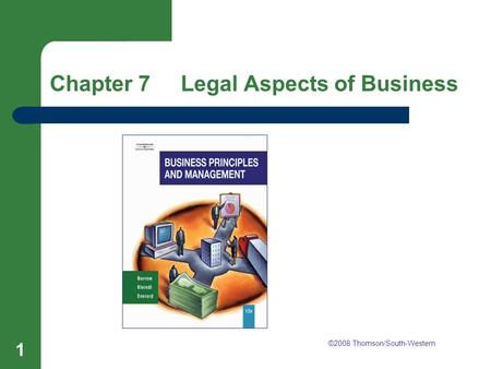 Chapter 7 Legal Aspects of Business 1 Chapter 7 Legal Aspects of Business ©2008 Thomson/South-Western.