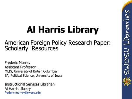 Al Harris Library American Foreign Policy Research Paper: Scholarly Resources Frederic Murray Assistant Professor MLIS, University of British Columbia.