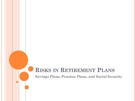 R ISKS IN R ETIREMENT P LANS Savings Plans, Pension Plans, and Social Security.