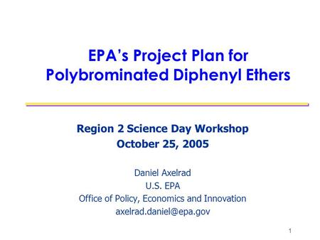 1 EPA's Project Plan for Polybrominated Diphenyl Ethers Region 2 Science Day Workshop October 25, 2005 Daniel Axelrad U.S. EPA Office of Policy, Economics.