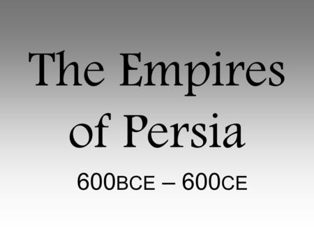 The Empires of Persia 600BCE – 600CE.