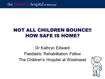 NOT ALL CHILDREN BOUNCE!! HOW SAFE IS HOME? Dr Kathryn Edward Paediatric Rehabilitation Fellow The Children's Hospital at Westmead.