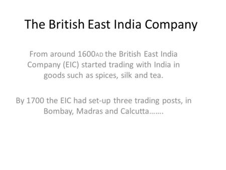 The British East India Company From around 1600 AD the British East India Company (EIC) started trading with India in goods such as spices, silk and tea.