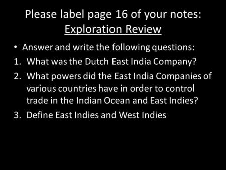Please label page 16 of your notes: Exploration Review Answer and write the following questions: 1.What was the Dutch East India Company? 2.What powers.