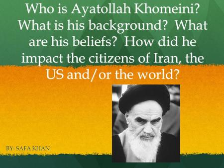 Who is Ayatollah Khomeini? What is his background? What are his beliefs? How did he impact the citizens of Iran, the US and/or the world? BY: SAFA KHAN.