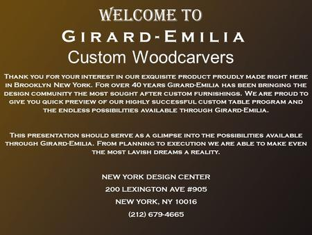 Welcome to G i r a r d - E m i l i a Custom Woodcarvers Thank you for your interest in our exquisite product proudly made right here in Brooklyn New York.