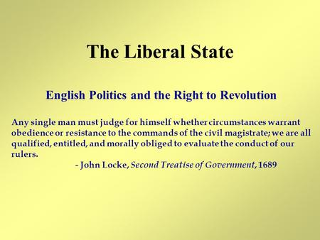 The Liberal State English Politics and the Right to Revolution Any single man must judge for himself whether circumstances warrant obedience or resistance.